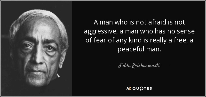 A man who is not afraid is not aggressive, a man who has no sense of fear of any kind is really a free, a peaceful man. - Jiddu Krishnamurti