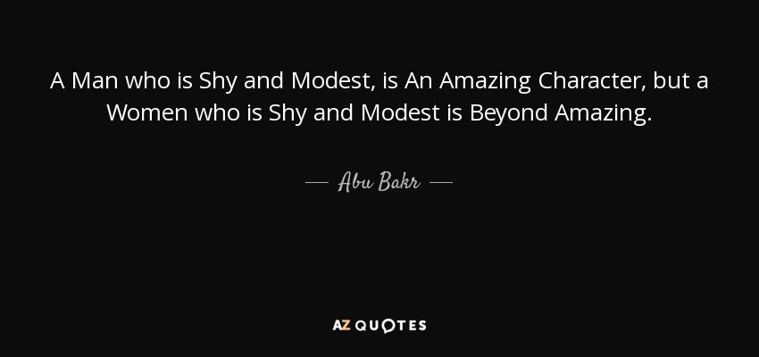 A Man who is Shy and Modest, is An Amazing Character, but a Women who is Shy and Modest is Beyond Amazing. - Abu Bakr