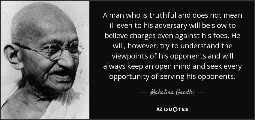 A man who is truthful and does not mean ill even to his adversary will be slow to believe charges even against his foes. He will, however, try to understand the viewpoints of his opponents and will always keep an open mind and seek every opportunity of serving his opponents. - Mahatma Gandhi