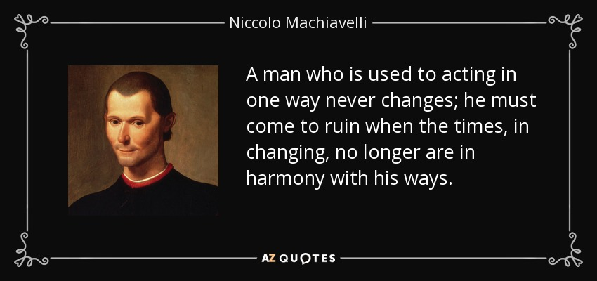 A man who is used to acting in one way never changes; he must come to ruin when the times, in changing, no longer are in harmony with his ways. - Niccolo Machiavelli