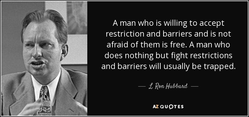 A man who is willing to accept restriction and barriers and is not afraid of them is free. A man who does nothing but fight restrictions and barriers will usually be trapped. - L. Ron Hubbard
