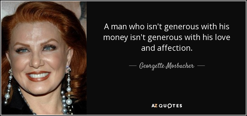A man who isn't generous with his money isn't generous with his love and affection. - Georgette Mosbacher
