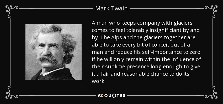 A man who keeps company with glaciers comes to feel tolerably insignificiant by and by. The Alps and the glaciers together are able to take every bit of conceit out of a man and reduce his self-importance to zero if he will only remain within the influence of their sublime presence long enough to give it a fair and reasonable chance to do its work. - Mark Twain