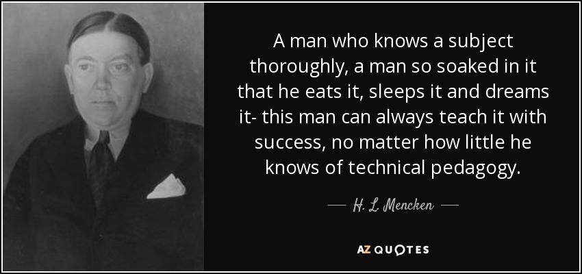 A man who knows a subject thoroughly, a man so soaked in it that he eats it, sleeps it and dreams it- this man can always teach it with success, no matter how little he knows of technical pedagogy. - H. L. Mencken
