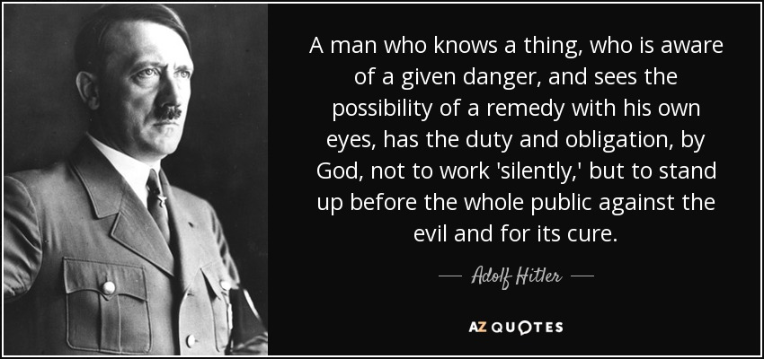 A man who knows a thing, who is aware of a given danger, and sees the possibility of a remedy with his own eyes, has the duty and obligation, by God, not to work 'silently,' but to stand up before the whole public against the evil and for its cure. - Adolf Hitler