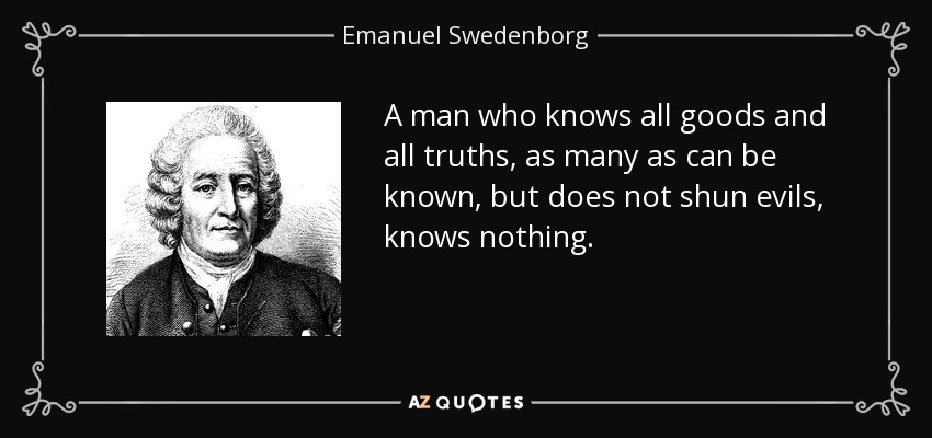 A man who knows all goods and all truths, as many as can be known, but does not shun evils, knows nothing. - Emanuel Swedenborg