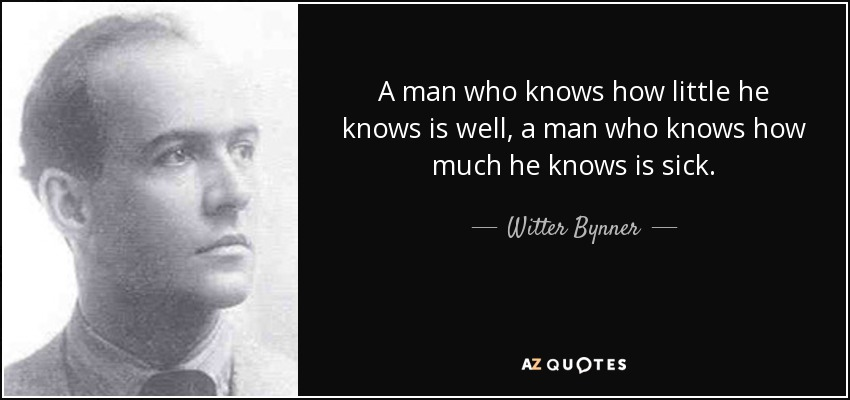 A man who knows how little he knows is well, a man who knows how much he knows is sick. - Witter Bynner