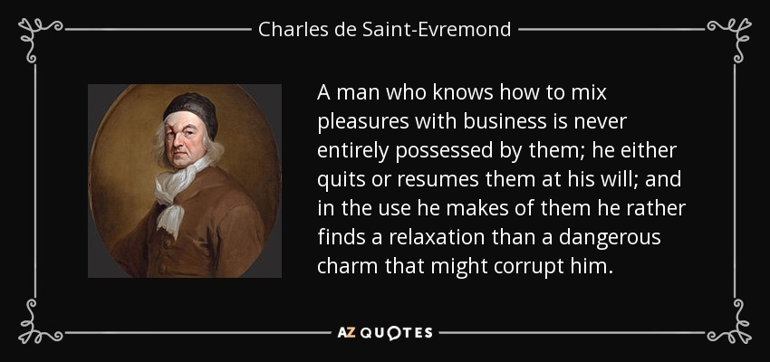 A man who knows how to mix pleasures with business is never entirely possessed by them; he either quits or resumes them at his will; and in the use he makes of them he rather finds a relaxation than a dangerous charm that might corrupt him. - Charles de Saint-Evremond