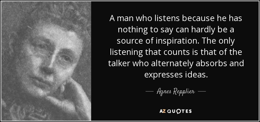 A man who listens because he has nothing to say can hardly be a source of inspiration. The only listening that counts is that of the talker who alternately absorbs and expresses ideas. - Agnes Repplier