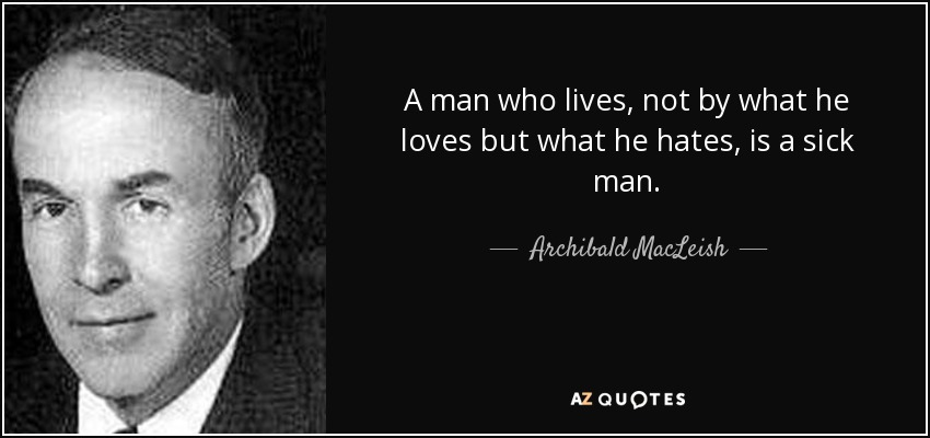 A man who lives, not by what he loves but what he hates, is a sick man. - Archibald MacLeish