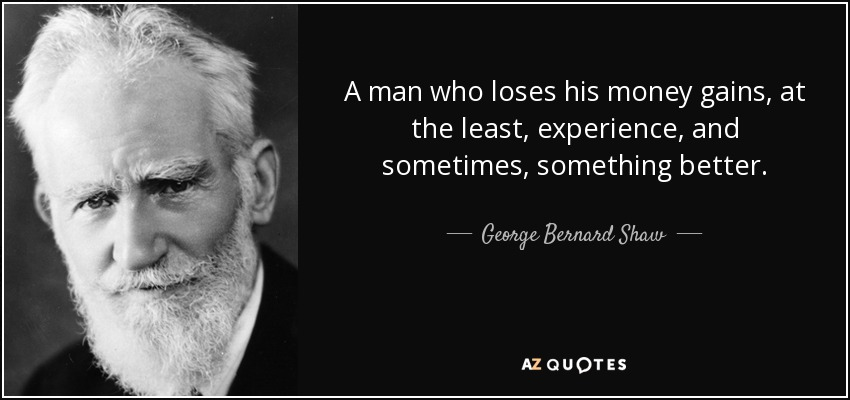 A man who loses his money gains, at the least, experience, and sometimes, something better. - George Bernard Shaw