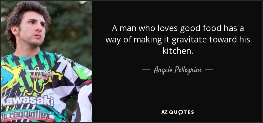 A man who loves good food has a way of making it gravitate toward his kitchen. - Angelo Pellegrini