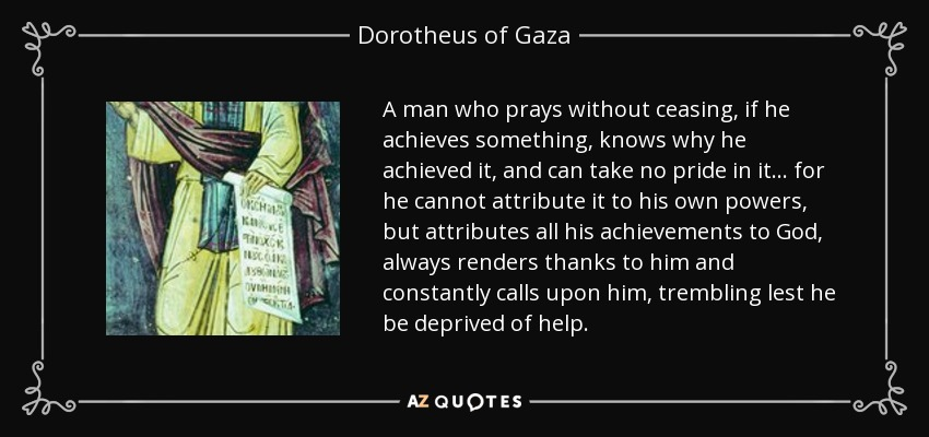 A man who prays without ceasing, if he achieves something, knows why he achieved it, and can take no pride in it... for he cannot attribute it to his own powers, but attributes all his achievements to God, always renders thanks to him and constantly calls upon him, trembling lest he be deprived of help. - Dorotheus of Gaza