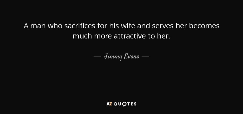 A man who sacrifices for his wife and serves her becomes much more attractive to her. - Jimmy Evans