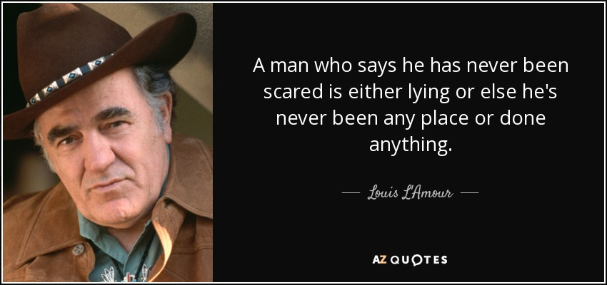 A man who says he has never been scared is either lying or else he's never been any place or done anything. - Louis L'Amour