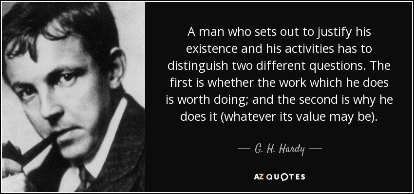 A man who sets out to justify his existence and his activities has to distinguish two different questions. The first is whether the work which he does is worth doing; and the second is why he does it (whatever its value may be). - G. H. Hardy