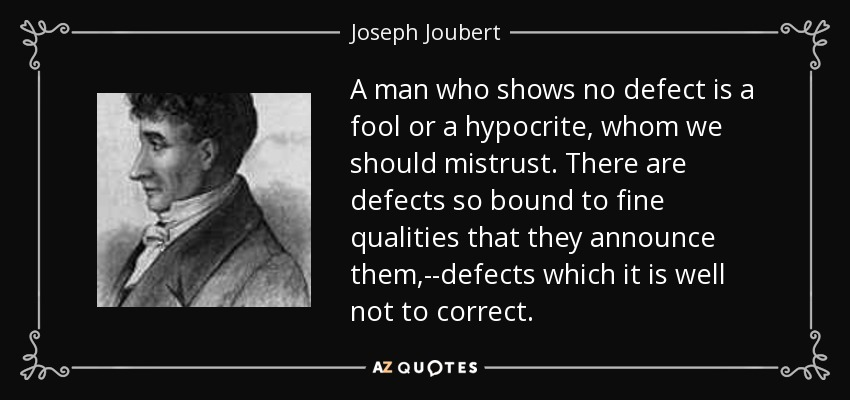 A man who shows no defect is a fool or a hypocrite, whom we should mistrust. There are defects so bound to fine qualities that they announce them,--defects which it is well not to correct. - Joseph Joubert