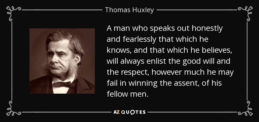 A man who speaks out honestly and fearlessly that which he knows, and that which he believes, will always enlist the good will and the respect, however much he may fail in winning the assent, of his fellow men. - Thomas Huxley