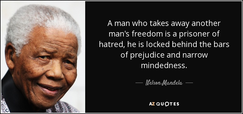 A man who takes away another man's freedom is a prisoner of hatred, he is locked behind the bars of prejudice and narrow mindedness. - Nelson Mandela