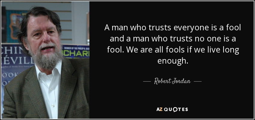 A man who trusts everyone is a fool and a man who trusts no one is a fool. We are all fools if we live long enough. - Robert Jordan