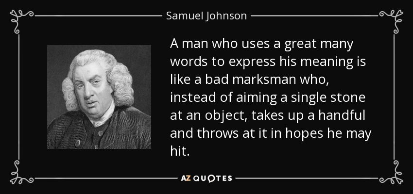 A man who uses a great many words to express his meaning is like a bad marksman who, instead of aiming a single stone at an object, takes up a handful and throws at it in hopes he may hit. - Samuel Johnson