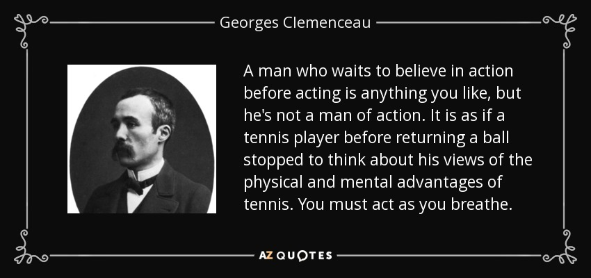 A man who waits to believe in action before acting is anything you like, but he's not a man of action. It is as if a tennis player before returning a ball stopped to think about his views of the physical and mental advantages of tennis. You must act as you breathe. - Georges Clemenceau