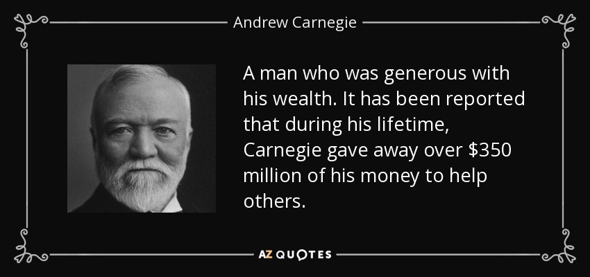 A man who was generous with his wealth. It has been reported that during his lifetime, Carnegie gave away over $350 million of his money to help others. - Andrew Carnegie