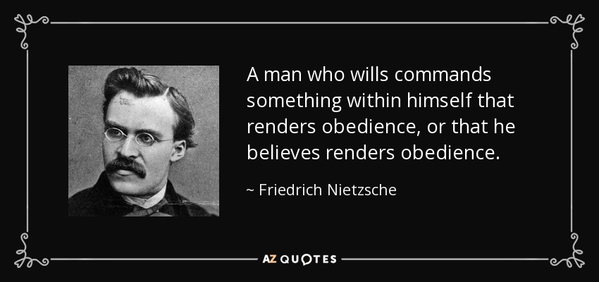 A man who wills commands something within himself that renders obedience, or that he believes renders obedience. - Friedrich Nietzsche