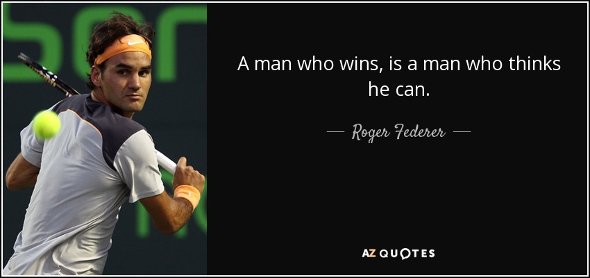 A man who wins, is a man who thinks he can. - Roger Federer