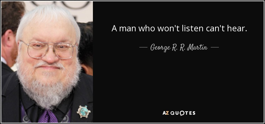 A man who won't listen can't hear. - George R. R. Martin