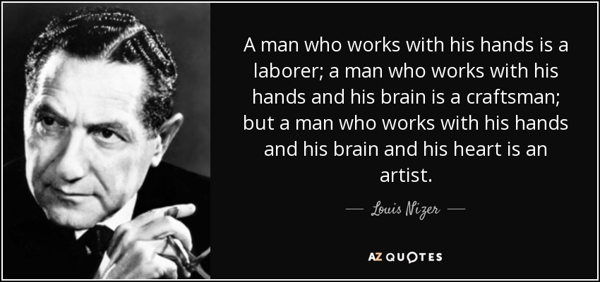 A man who works with his hands is a laborer; a man who works with his hands and his brain is a craftsman; but a man who works with his hands and his brain and his heart is an artist. - Louis Nizer