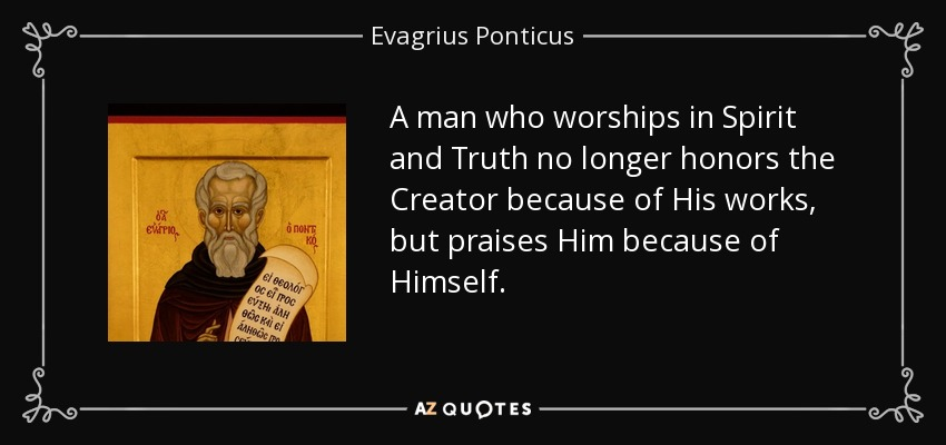 A man who worships in Spirit and Truth no longer honors the Creator because of His works, but praises Him because of Himself. - Evagrius Ponticus