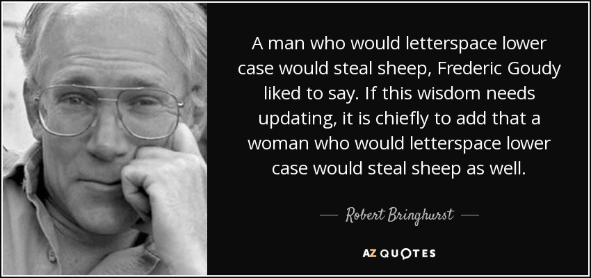 A man who would letterspace lower case would steal sheep, Frederic Goudy liked to say. If this wisdom needs updating, it is chiefly to add that a woman who would letterspace lower case would steal sheep as well . - Robert Bringhurst