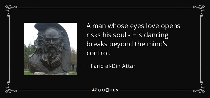 A man whose eyes love opens risks his soul - His dancing breaks beyond the mind's control. - Farid al-Din Attar