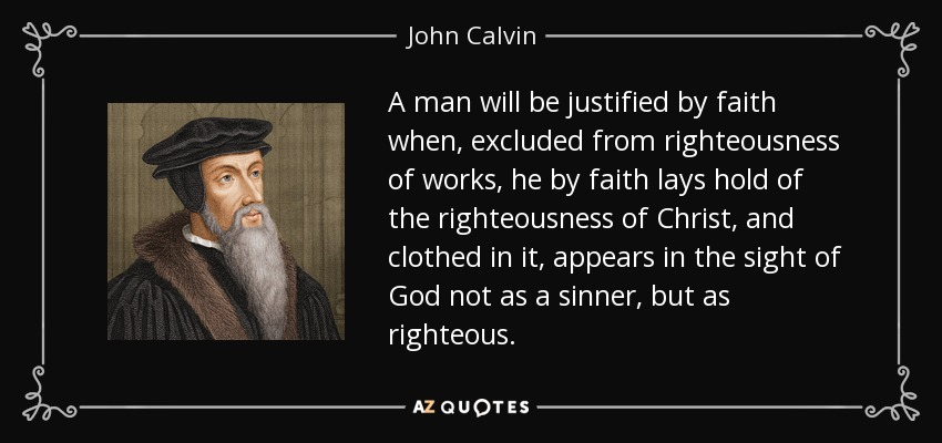 ...a man will be justified by faith when, excluded from righteousness of works, he by faith lays hold of the righteousness of Christ, and clothed in it, appears in the sight of God not as a sinner, but as righteous... - John Calvin