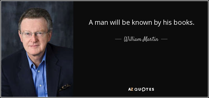 A man will be known by his books. - William Martin