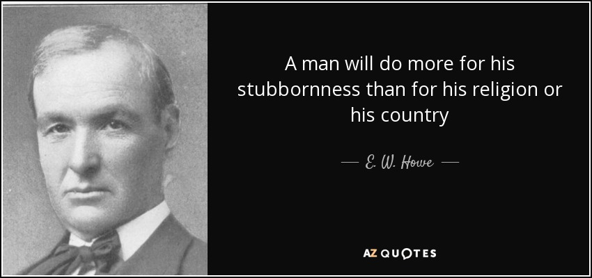 A man will do more for his stubbornness than for his religion or his country - E. W. Howe