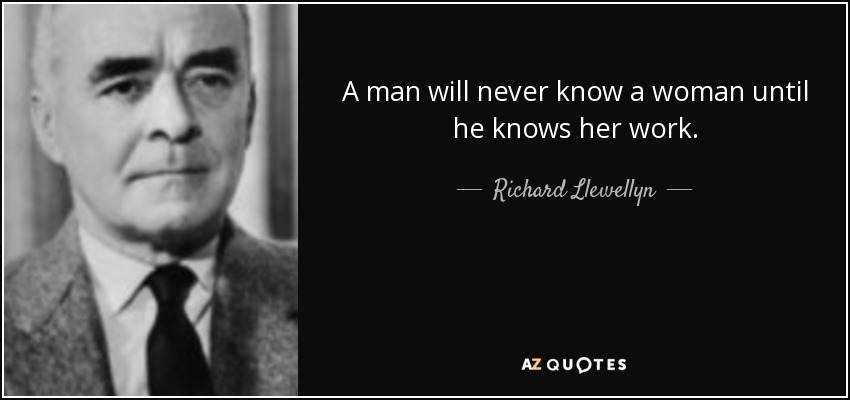 A man will never know a woman until he knows her work. - Richard Llewellyn