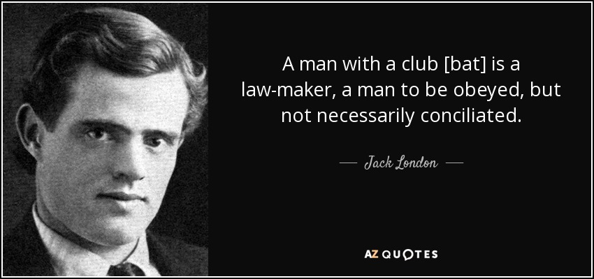 A man with a club [bat] is a law-maker, a man to be obeyed, but not necessarily conciliated. - Jack London