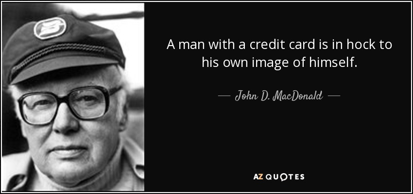A man with a credit card is in hock to his own image of himself. - John D. MacDonald