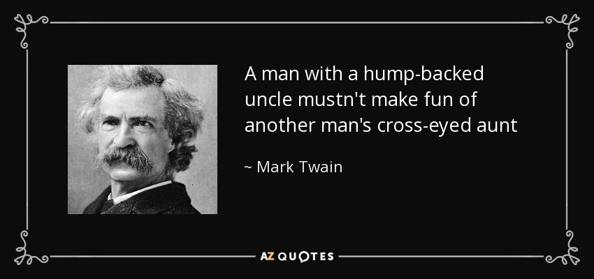 A man with a hump-backed uncle mustn't make fun of another man's cross-eyed aunt - Mark Twain