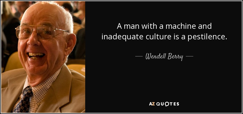 A man with a machine and inadequate culture is a pestilence. - Wendell Berry