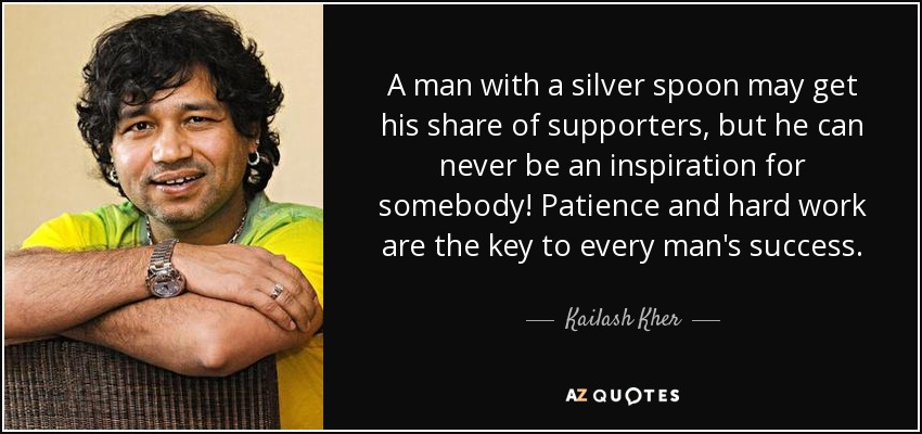 A man with a silver spoon may get his share of supporters, but he can never be an inspiration for somebody! Patience and hard work are the key to every man's success. - Kailash Kher