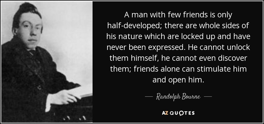 A man with few friends is only half-developed; there are whole sides of his nature which are locked up and have never been expressed. He cannot unlock them himself, he cannot even discover them; friends alone can stimulate him and open him. - Randolph Bourne