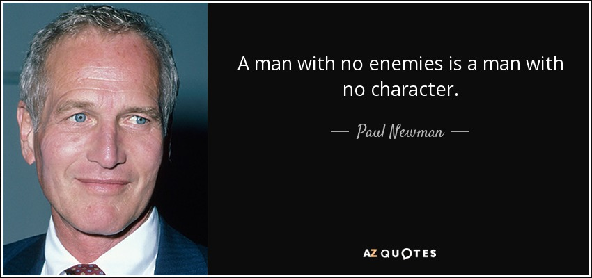 A man with no enemies is a man with no character. - Paul Newman