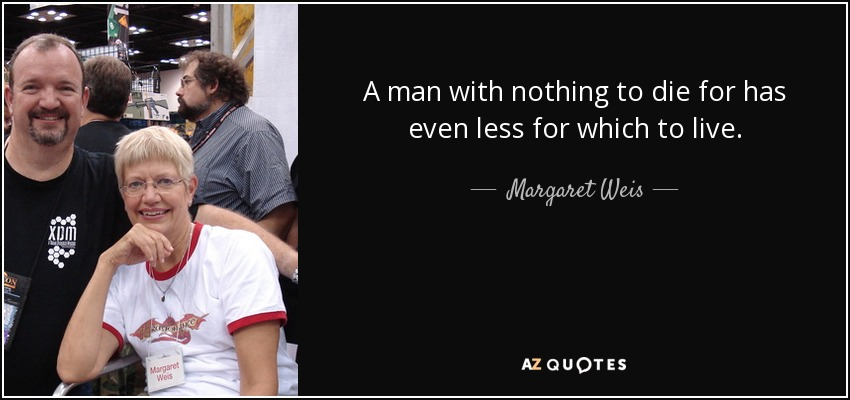 A man with nothing to die for has even less for which to live. - Margaret Weis