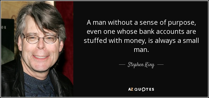 A man without a sense of purpose, even one whose bank accounts are stuffed with money, is always a small man. - Stephen King