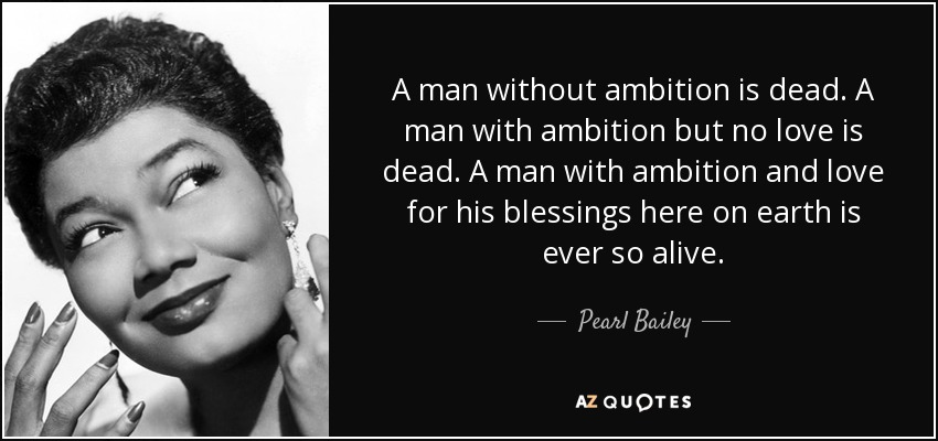 A man without ambition is dead. A man with ambition but no love is dead. A man with ambition and love for his blessings here on earth is ever so alive. - Pearl Bailey
