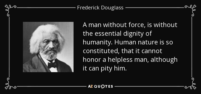 A man without force, is without the essential dignity of humanity. Human nature is so constituted, that it cannot honor a helpless man, although it can pity him. - Frederick Douglass