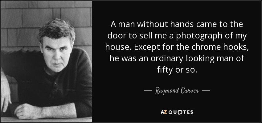 A man without hands came to the door to sell me a photograph of my house. Except for the chrome hooks, he was an ordinary-looking man of fifty or so. - Raymond Carver